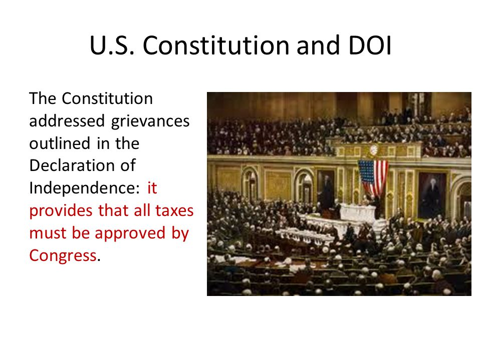 U.S. Constitution and DOI The Constitution addressed grievances outlined in the Declaration of Independence: it provides that all taxes must be approv