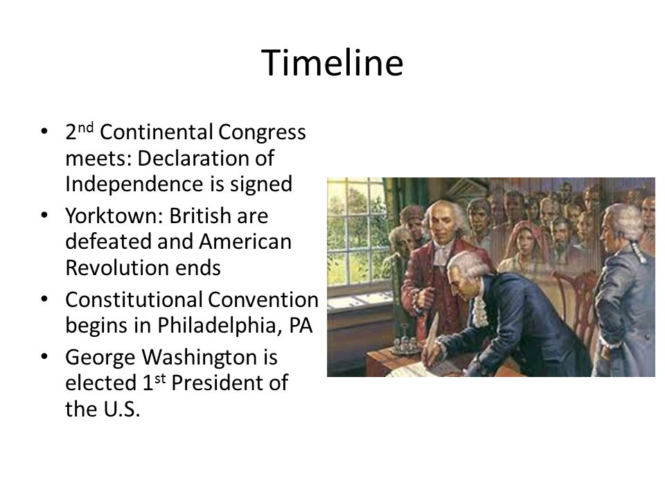 Timeline 2 nd Continental Congress meets: Declaration of Independence is signed Yorktown: British are defeated and American Revolution ends Constitutional Convention begins in Philadelphia, PA George Washington is elected 1 st President of the U.S.