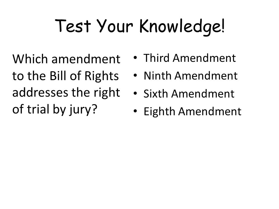 Test Your Knowledge.Which amendment to the Bill of Rights addresses the right of trial by jury.