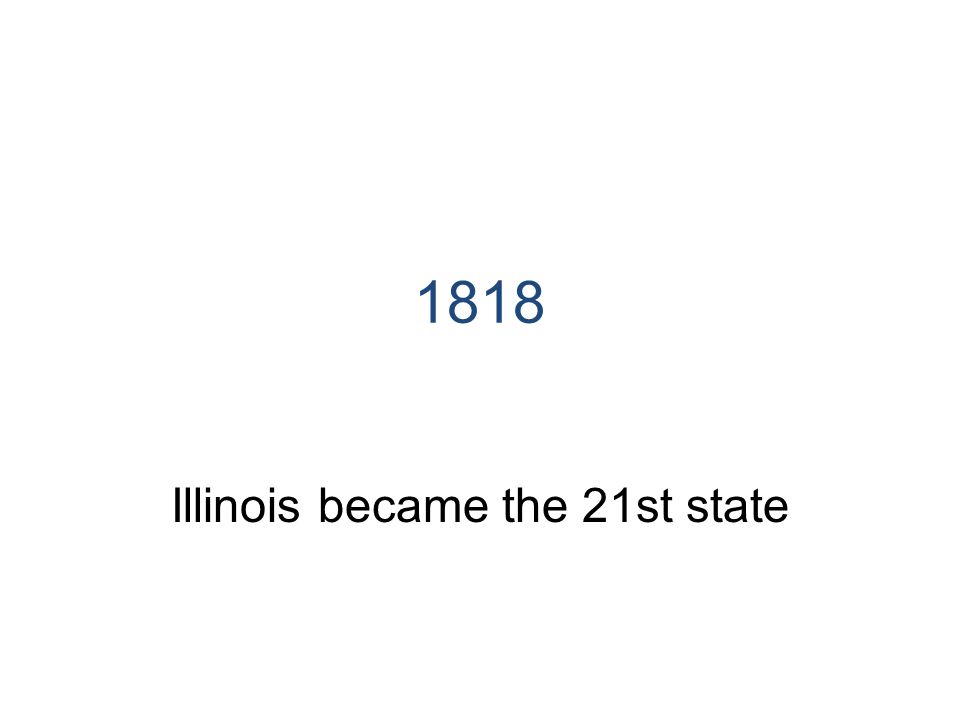 1818 Illinois became the 21st state