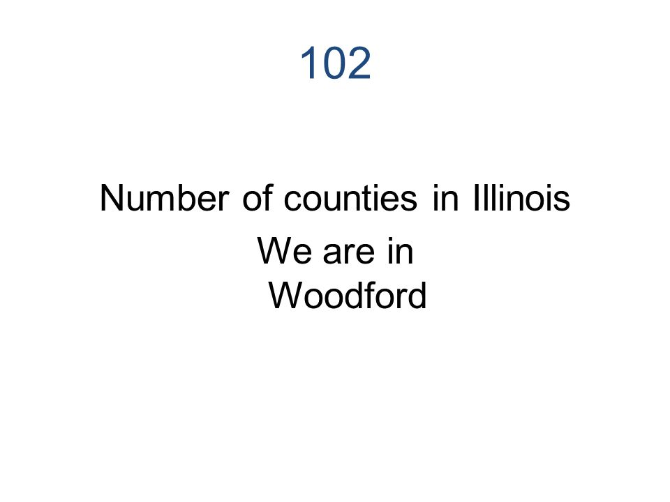 102 Number of counties in Illinois We are in Woodford