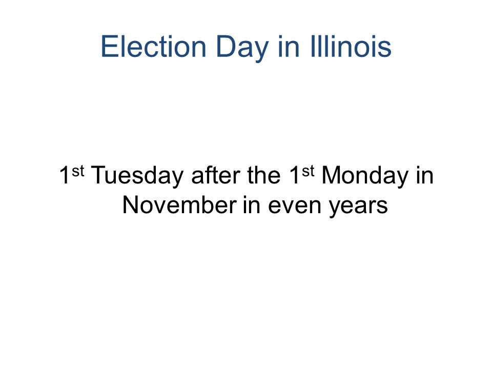 Election Day in Illinois 1 st Tuesday after the 1 st Monday in November in even years