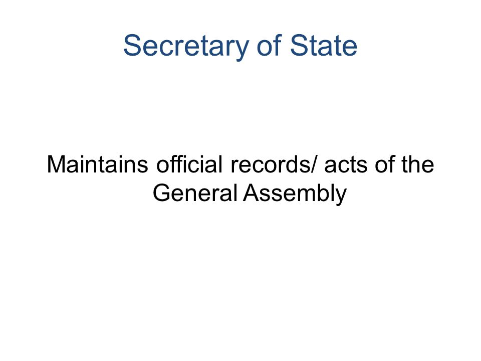 Secretary of State Maintains official records/ acts of the General Assembly