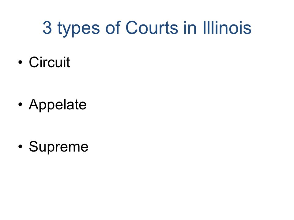 3 types of Courts in Illinois Circuit Appelate Supreme