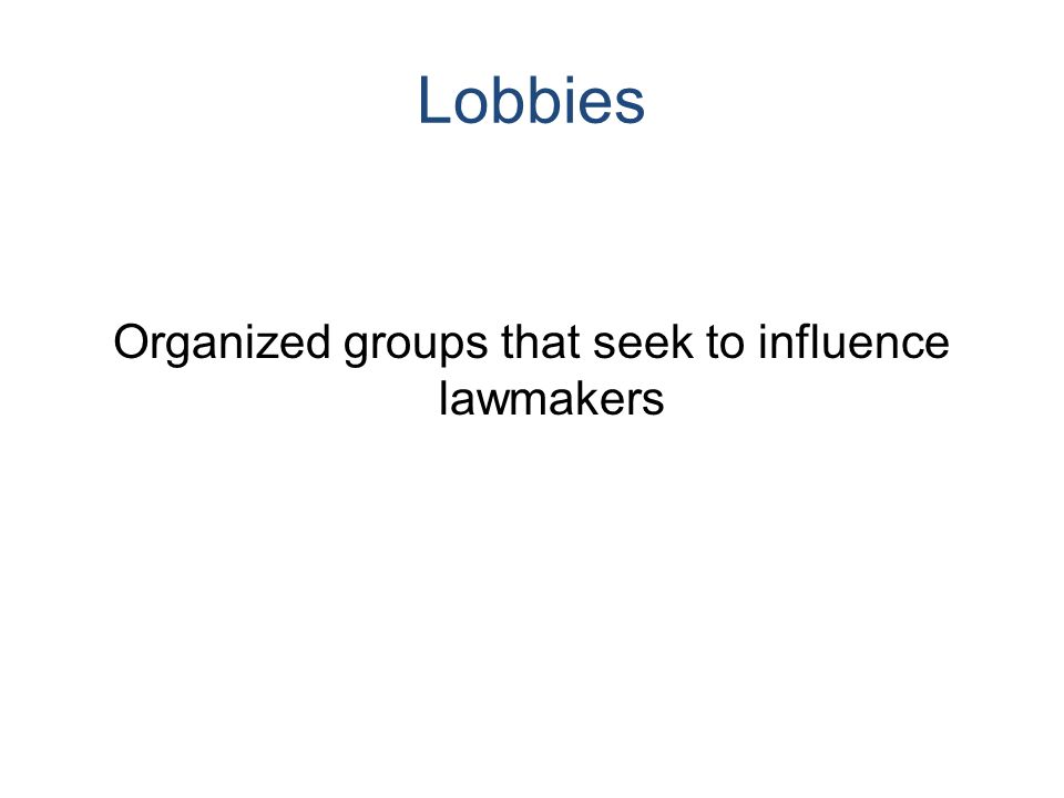 Lobbies Organized groups that seek to influence lawmakers