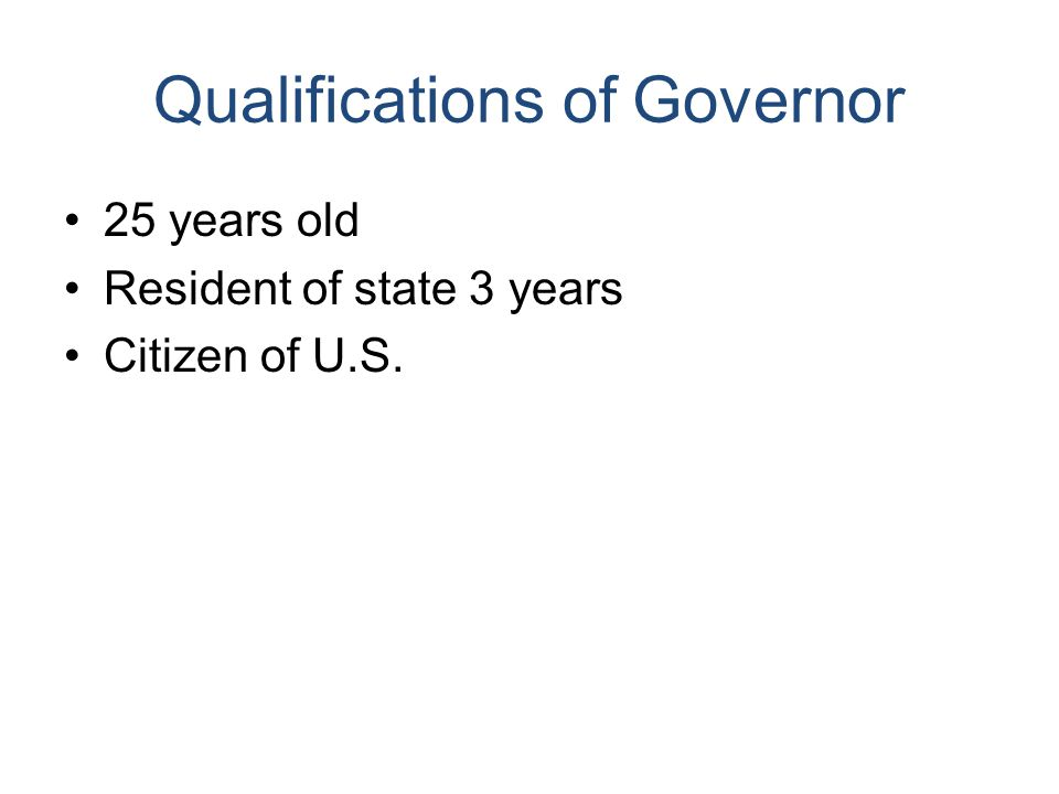 Qualifications of Governor 25 years old Resident of state 3 years Citizen of U.S.