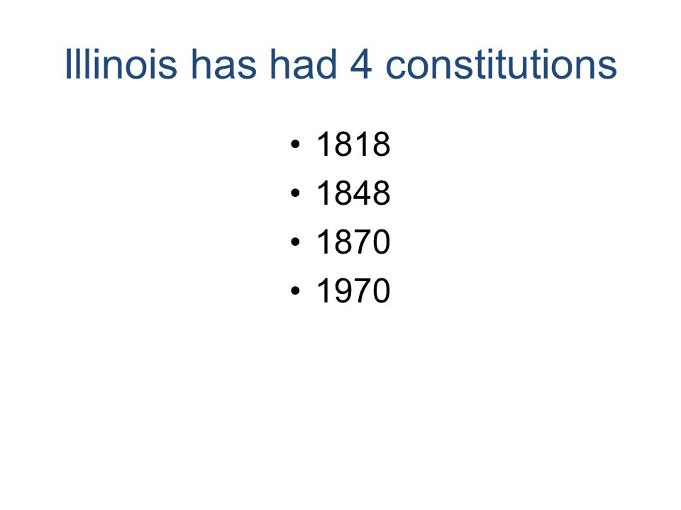 Illinois has had 4 constitutions 1818 1848 1870 1970