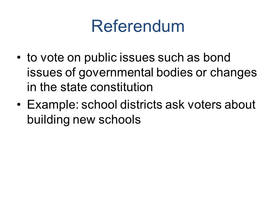 Referendum to vote on public issues such as bond issues of governmental bodies or changes in the state constitution Example: school districts ask voters about building new schools