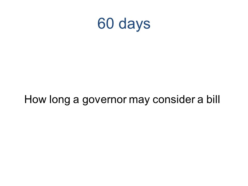 60 days How long a governor may consider a bill
