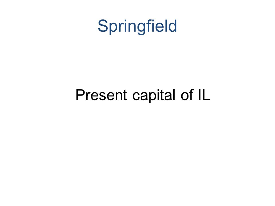 Springfield Present capital of IL