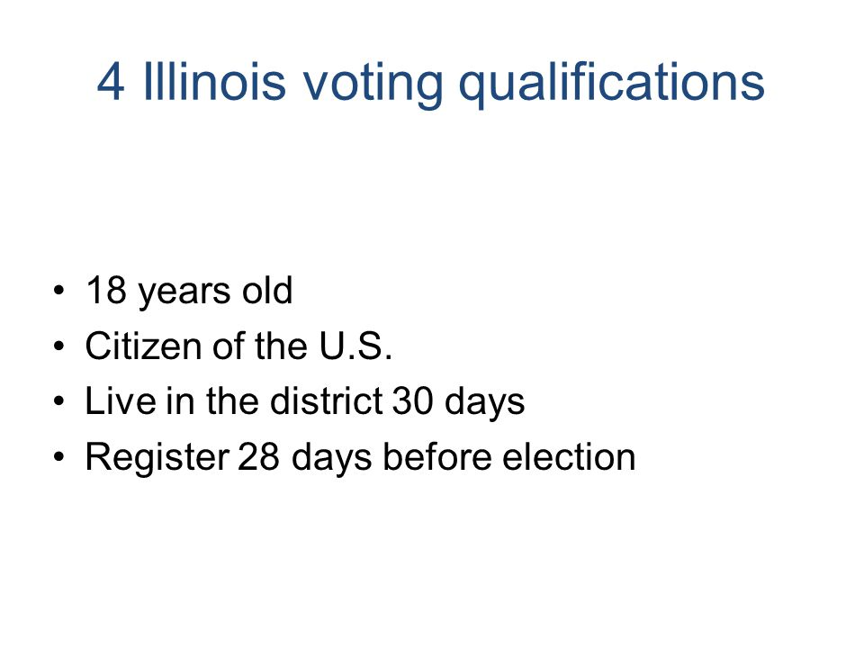 4 Illinois voting qualifications 18 years old Citizen of the U.S. Live in the district 30 days Register 28 days before election