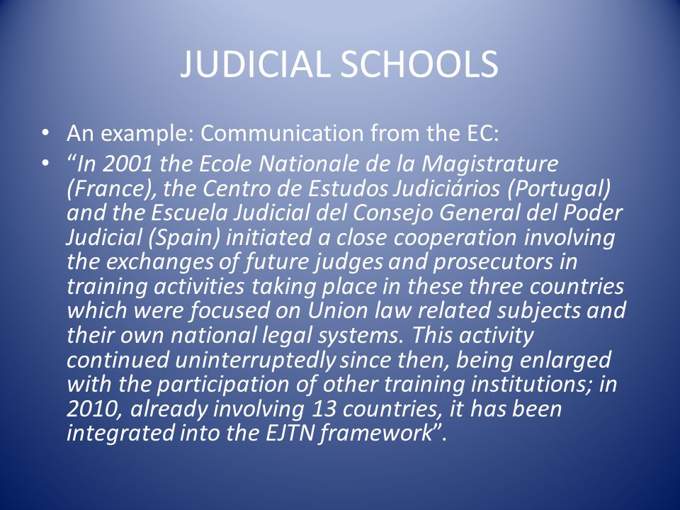 JUDICIAL SCHOOLS An example: Communication from the EC: In 2001 the Ecole Nationale de la Magistrature (France), the Centro de Estudos Judiciários (Portugal) and the Escuela Judicial del Consejo General del Poder Judicial (Spain) initiated a close cooperation involving the exchanges of future judges and prosecutors in training activities taking place in these three countries which were focused on Union law related subjects and their own national legal systems.
