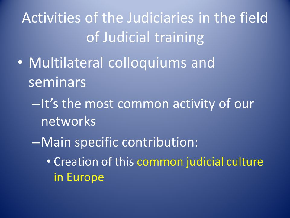 Activities of the Judiciaries in the field of Judicial training Multilateral colloquiums and seminars – It's the most common activity of our networks – Main specific contribution: Creation of this common judicial culture in Europe