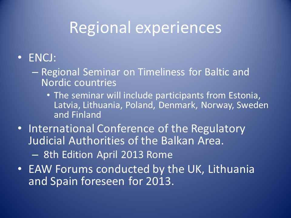 Regional experiences ENCJ: – Regional Seminar on Timeliness for Baltic and Nordic countries The seminar will include participants from Estonia, Latvia, Lithuania, Poland, Denmark, Norway, Sweden and Finland International Conference of the Regulatory Judicial Authorities of the Balkan Area.