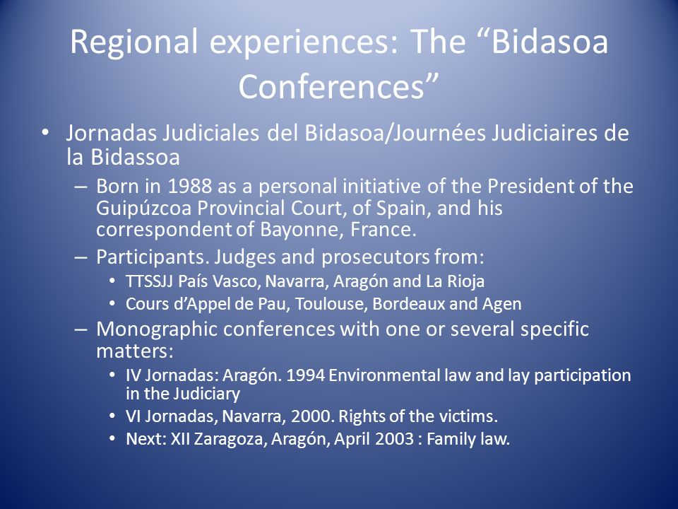 Regional experiences: The Bidasoa Conferences Jornadas Judiciales del Bidasoa/Journées Judiciaires de la Bidassoa – Born in 1988 as a personal initiative of the President of the Guipúzcoa Provincial Court, of Spain, and his correspondent of Bayonne, France.