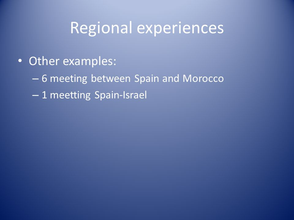 Regional experiences Other examples: – 6 meeting between Spain and Morocco – 1 meetting Spain-Israel
