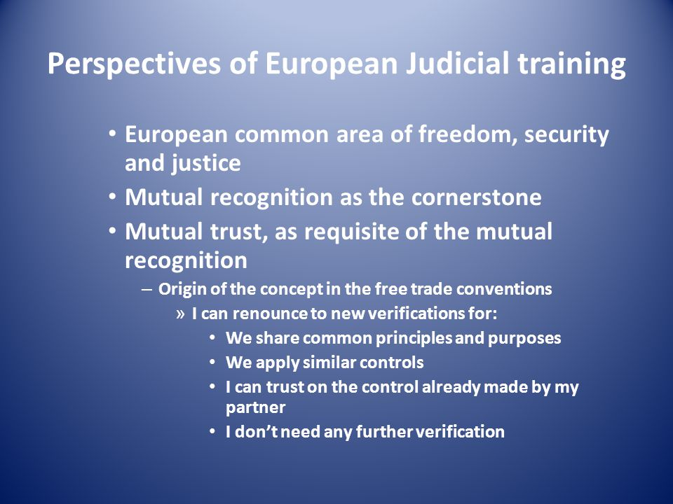 Perspectives of European Judicial training European common area of freedom, security and justice Mutual recognition as the cornerstone Mutual trust, as requisite of the mutual recognition – Origin of the concept in the free trade conventions » I can renounce to new verifications for: We share common principles and purposes We apply similar controls I can trust on the control already made by my partner I don't need any further verification