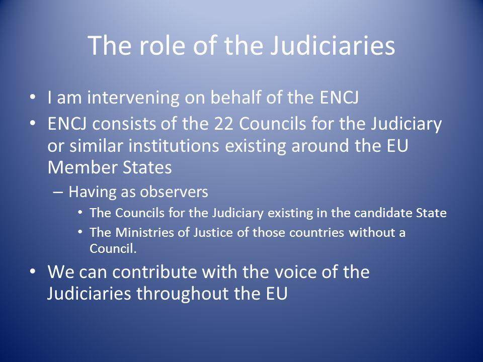 The role of the Judiciaries I am intervening on behalf of the ENCJ ENCJ consists of the 22 Councils for the Judiciary or similar institutions existing around the EU Member States – Having as observers The Councils for the Judiciary existing in the candidate State The Ministries of Justice of those countries without a Council.