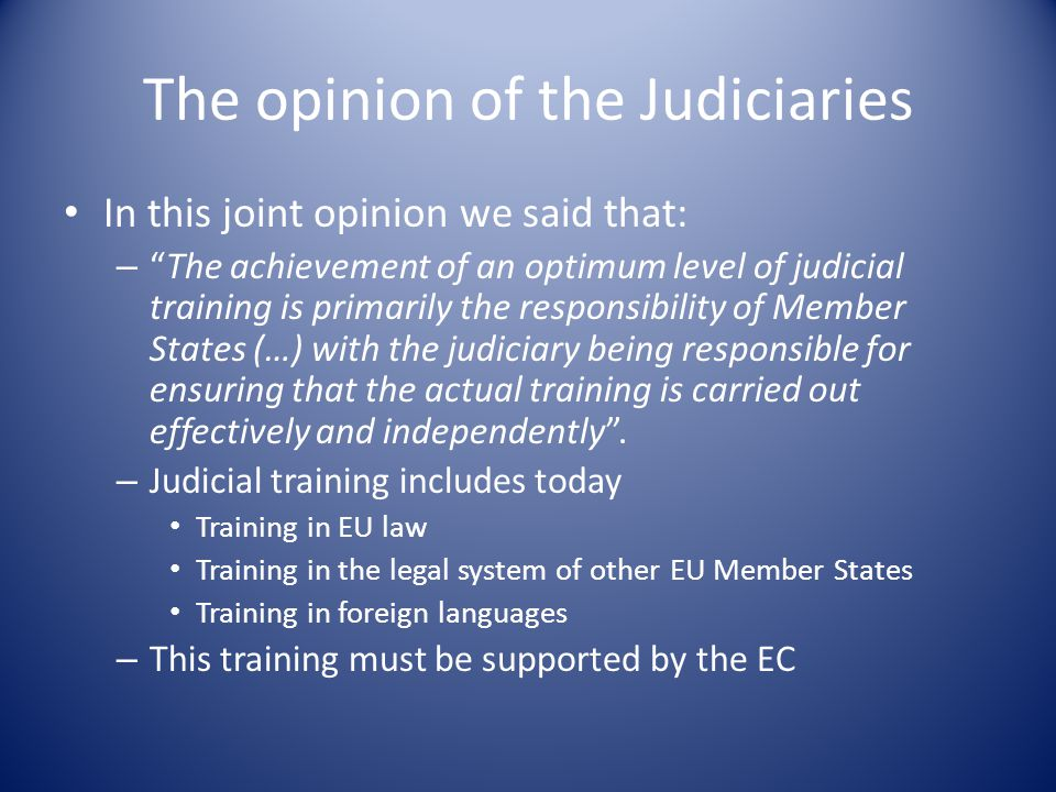 The opinion of the Judiciaries In this joint opinion we said that: – The achievement of an optimum level of judicial training is primarily the responsibility of Member States (…) with the judiciary being responsible for ensuring that the actual training is carried out effectively and independently .