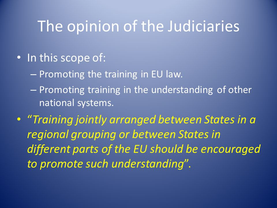 The opinion of the Judiciaries In this scope of: – Promoting the training in EU law.