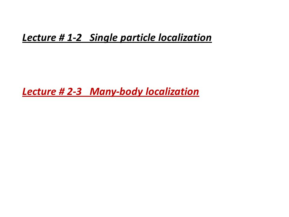 Lecture # 1-2 Single particle localization Lecture # 2-3 Many-body localization
