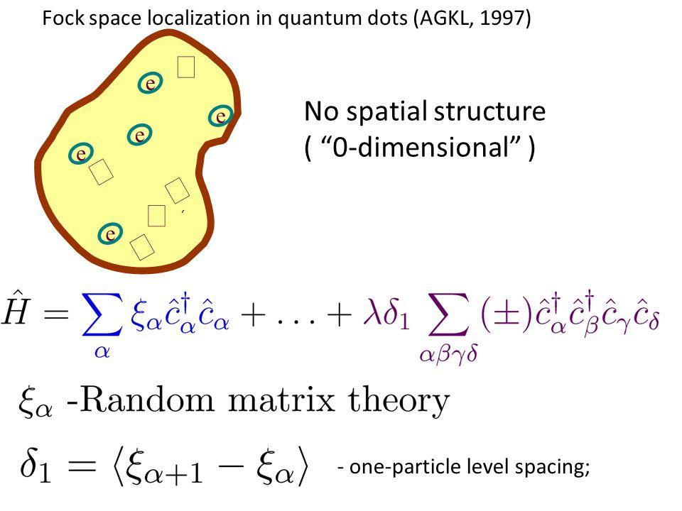 Fock space localization in quantum dots (AGKL, 1997) - one-particle level spacing; e    e e e e   ´ No spatial structure ( 0-dimensional )