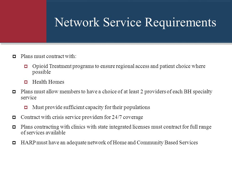 Network Service Requirements  Plans must contract with:  Opioid Treatment programs to ensure regional access and patient choice where possible  Hea