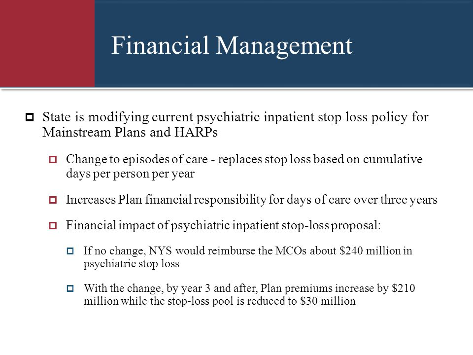 Financial Management  State is modifying current psychiatric inpatient stop loss policy for Mainstream Plans and HARPs  Change to episodes of care -