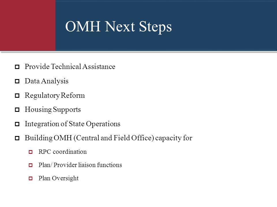 OMH Next Steps  Provide Technical Assistance  Data Analysis  Regulatory Reform  Housing Supports  Integration of State Operations  Building OMH