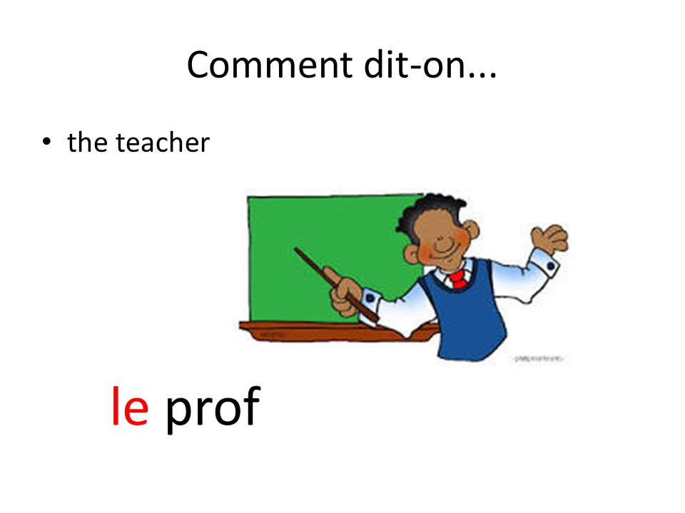 Comment dit-on... the teacher le prof