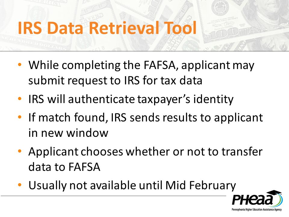 IRS Data Retrieval Tool While completing the FAFSA, applicant may submit request to IRS for tax data IRS will authenticate taxpayer's identity If match found, IRS sends results to applicant in new window Applicant chooses whether or not to transfer data to FAFSA Usually not available until Mid February