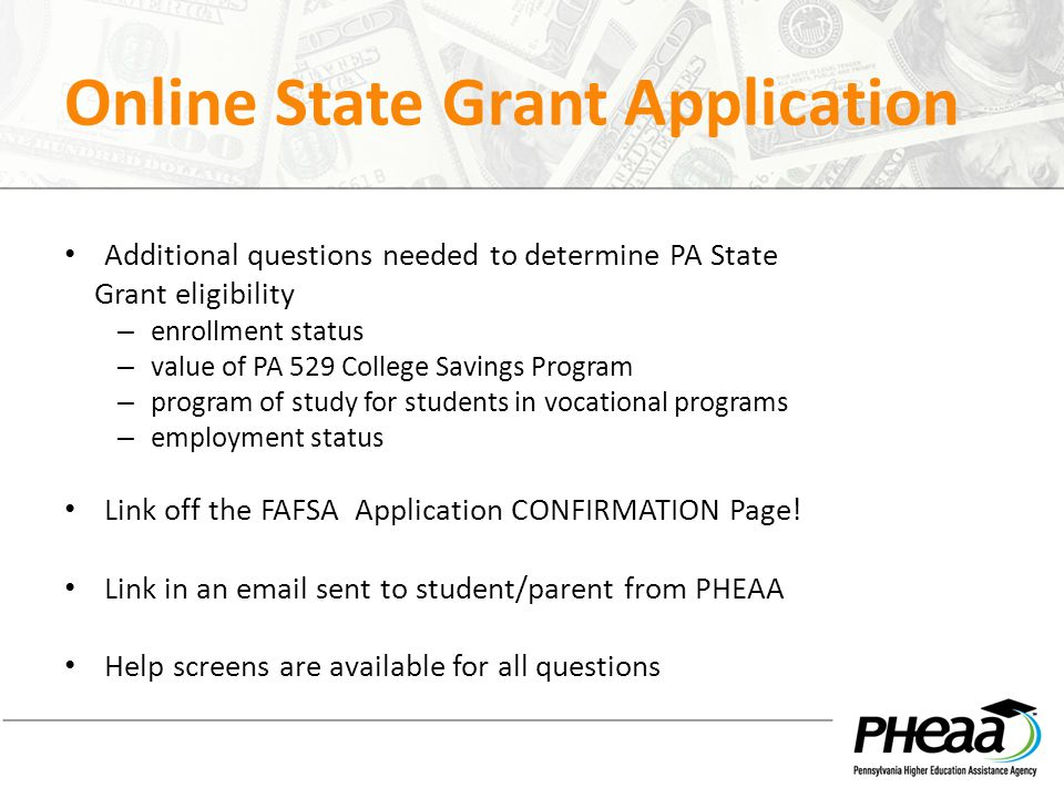 Online State Grant Application Additional questions needed to determine PA State Grant eligibility – enrollment status – value of PA 529 College Savings Program – program of study for students in vocational programs – employment status Link off the FAFSA Application CONFIRMATION Page.