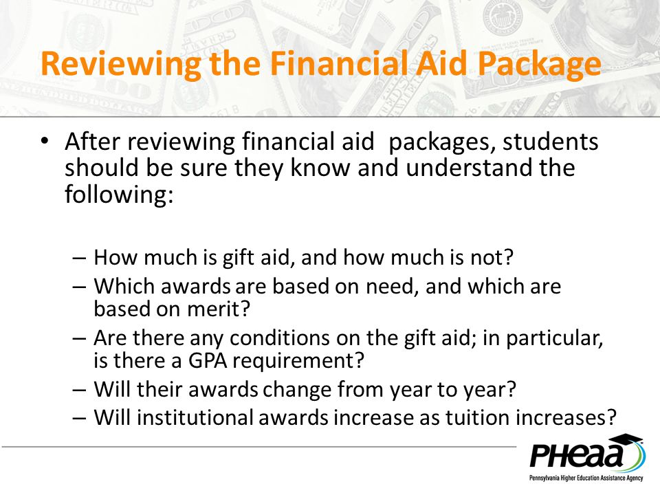 Reviewing the Financial Aid Package After reviewing financial aid packages, students should be sure they know and understand the following: – How much is gift aid, and how much is not.
