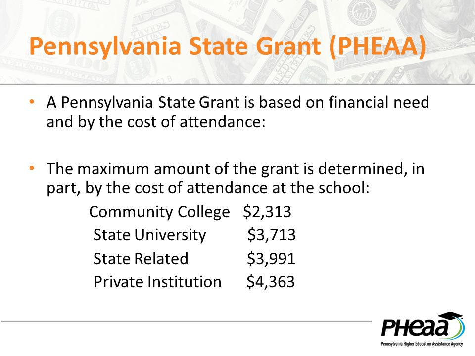 Pennsylvania State Grant (PHEAA) A Pennsylvania State Grant is based on financial need and by the cost of attendance: The maximum amount of the grant is determined, in part, by the cost of attendance at the school: Community College $2,313 State University $3,713 State Related $3,991 Private Institution $4,363