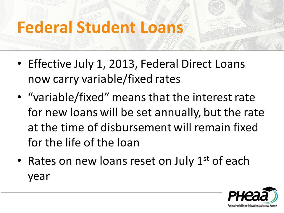 Federal Student Loans Effective July 1, 2013, Federal Direct Loans now carry variable/fixed rates variable/fixed means that the interest rate for new loans will be set annually, but the rate at the time of disbursement will remain fixed for the life of the loan Rates on new loans reset on July 1 st of each year