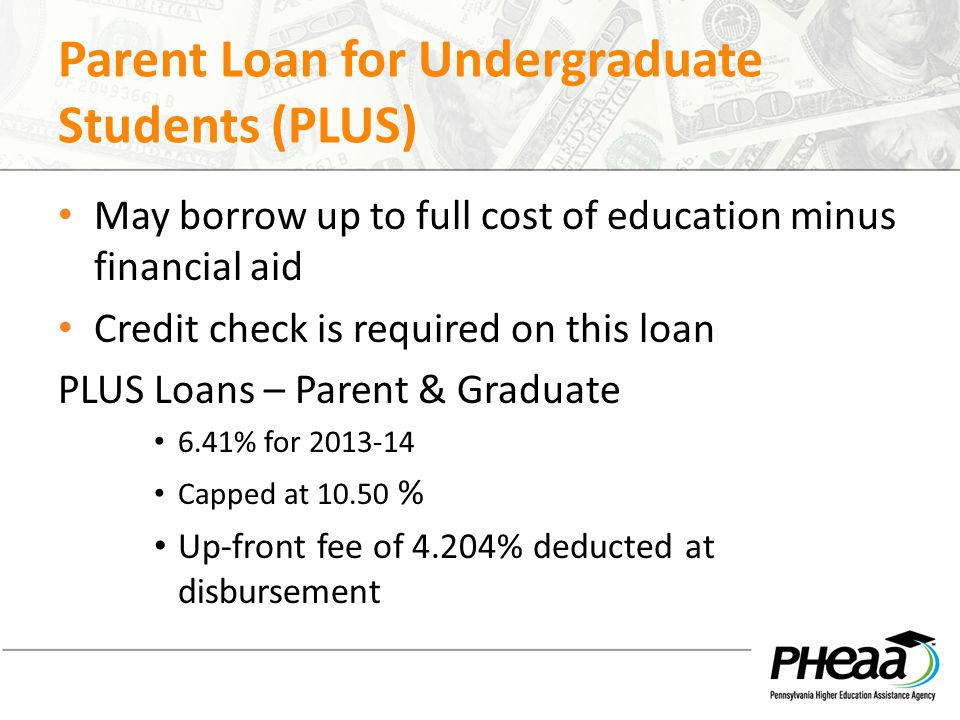 Parent Loan for Undergraduate Students (PLUS) May borrow up to full cost of education minus financial aid Credit check is required on this loan PLUS Loans – Parent & Graduate 6.41% for 2013-14 Capped at 10.50 % Up-front fee of 4.204% deducted at disbursement