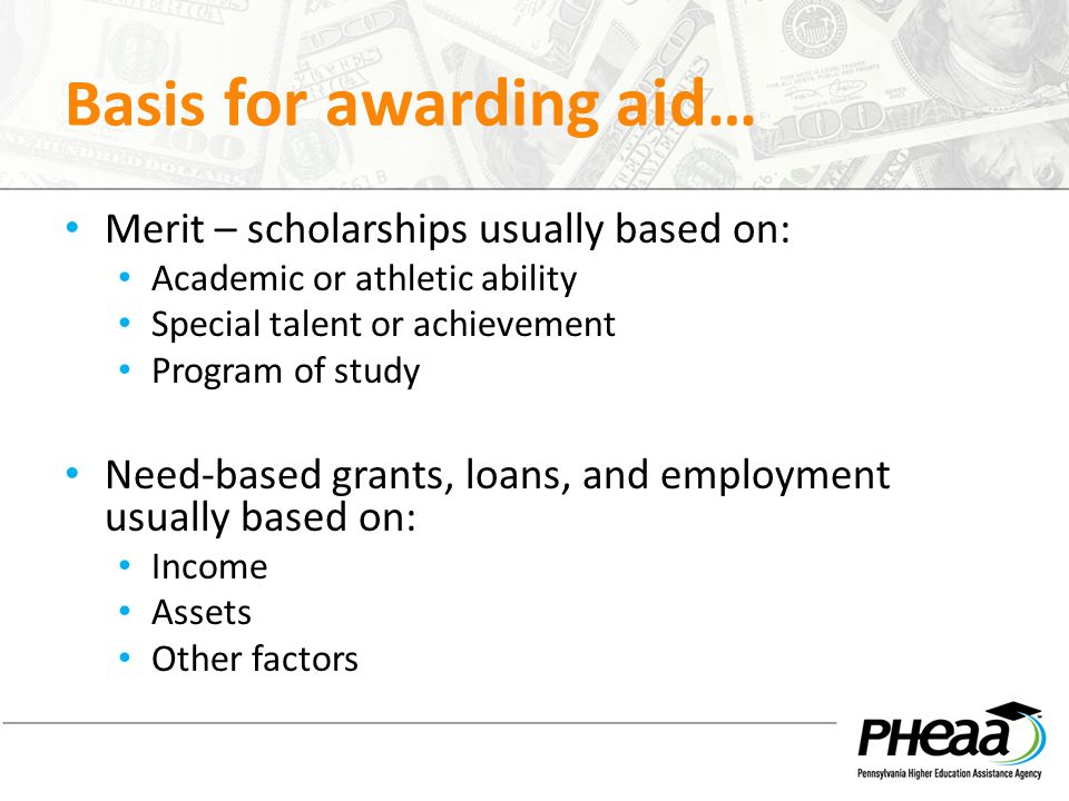Basis for awarding aid… Merit – scholarships usually based on: Academic or athletic ability Special talent or achievement Program of study Need-based grants, loans, and employment usually based on: Income Assets Other factors