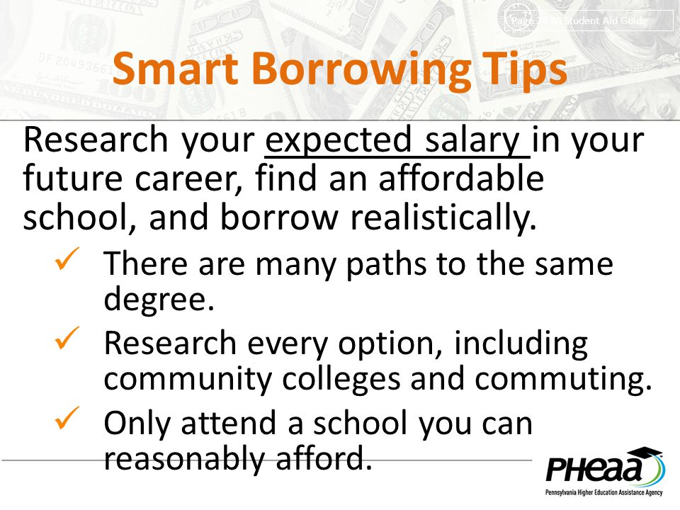 Smart Borrowing Tips Research your expected salary in your future career, find an affordable school, and borrow realistically.