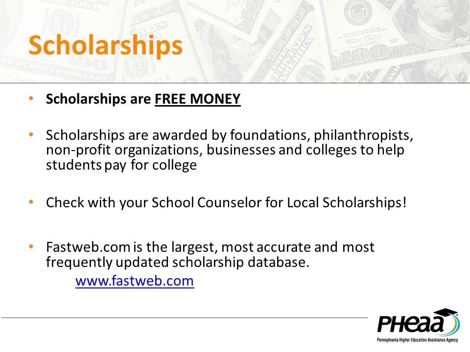 Scholarships Scholarships are FREE MONEY Scholarships are awarded by foundations, philanthropists, non-profit organizations, businesses and colleges to help students pay for college Check with your School Counselor for Local Scholarships.