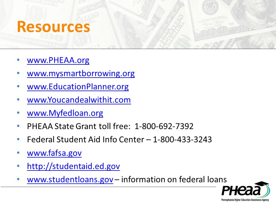 Resources www.PHEAA.org www.mysmartborrowing.org www.EducationPlanner.org www.Youcandealwithit.com www.Myfedloan.org PHEAA State Grant toll free: 1-800-692-7392 Federal Student Aid Info Center – 1-800-433-3243 www.fafsa.gov http://studentaid.ed.gov www.studentloans.gov – information on federal loans www.studentloans.gov