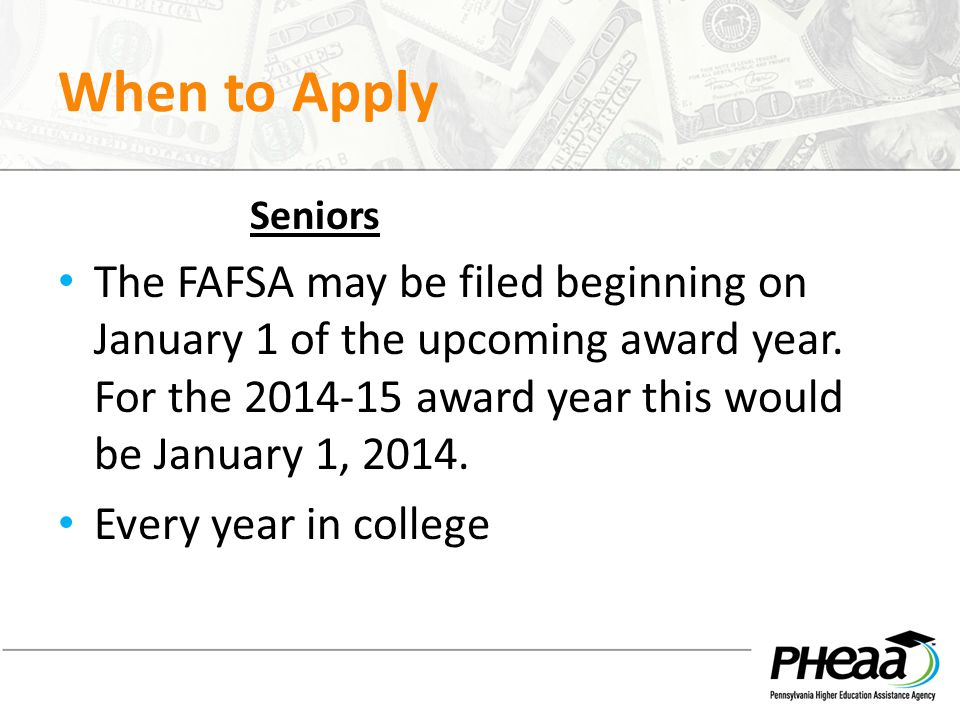 When to Apply Seniors The FAFSA may be filed beginning on January 1 of the upcoming award year.