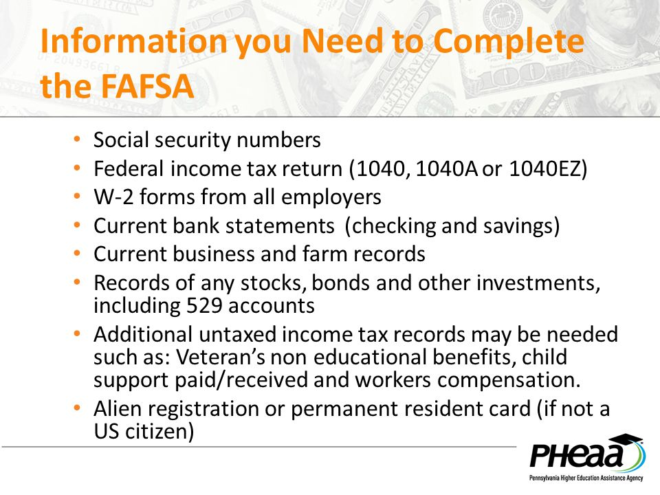 Information you Need to Complete the FAFSA Social security numbers Federal income tax return (1040, 1040A or 1040EZ) W-2 forms from all employers Current bank statements (checking and savings) Current business and farm records Records of any stocks, bonds and other investments, including 529 accounts Additional untaxed income tax records may be needed such as: Veteran's non educational benefits, child support paid/received and workers compensation.