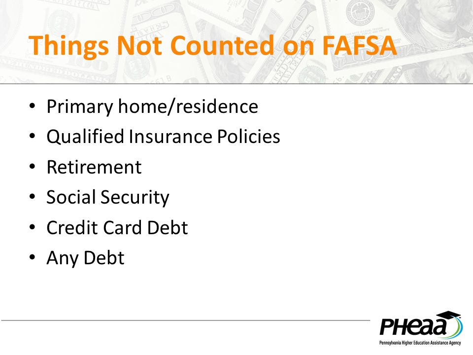 Things Not Counted on FAFSA Primary home/residence Qualified Insurance Policies Retirement Social Security Credit Card Debt Any Debt