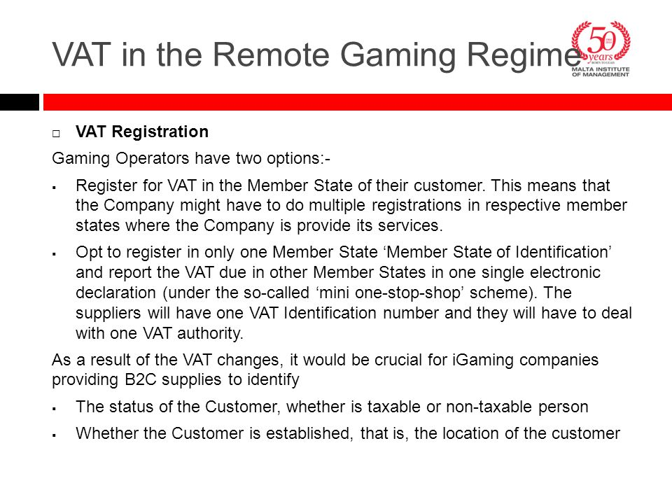  VAT Registration Gaming Operators have two options:-  Register for VAT in the Member State of their customer. This means that the Company might hav