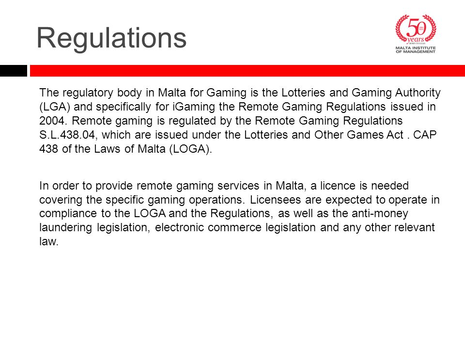 Regulations The regulatory body in Malta for Gaming is the Lotteries and Gaming Authority (LGA) and specifically for iGaming the Remote Gaming Regulat