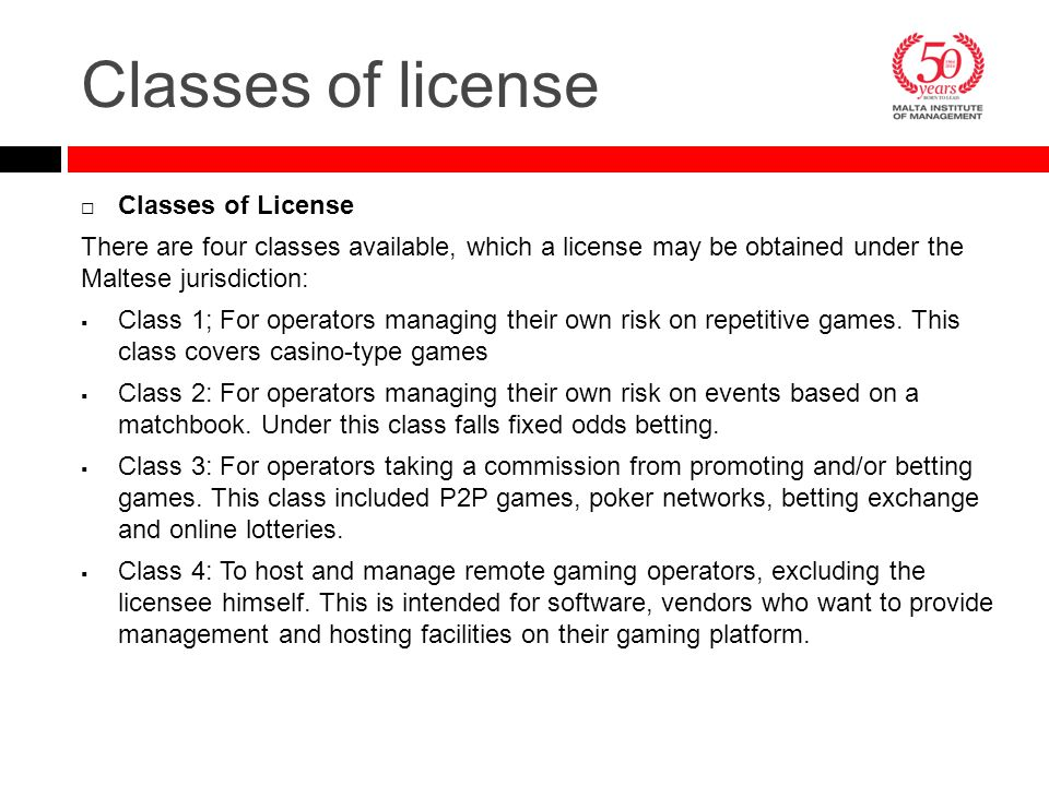 Classes of license  Classes of License There are four classes available, which a license may be obtained under the Maltese jurisdiction:  Class 1; F
