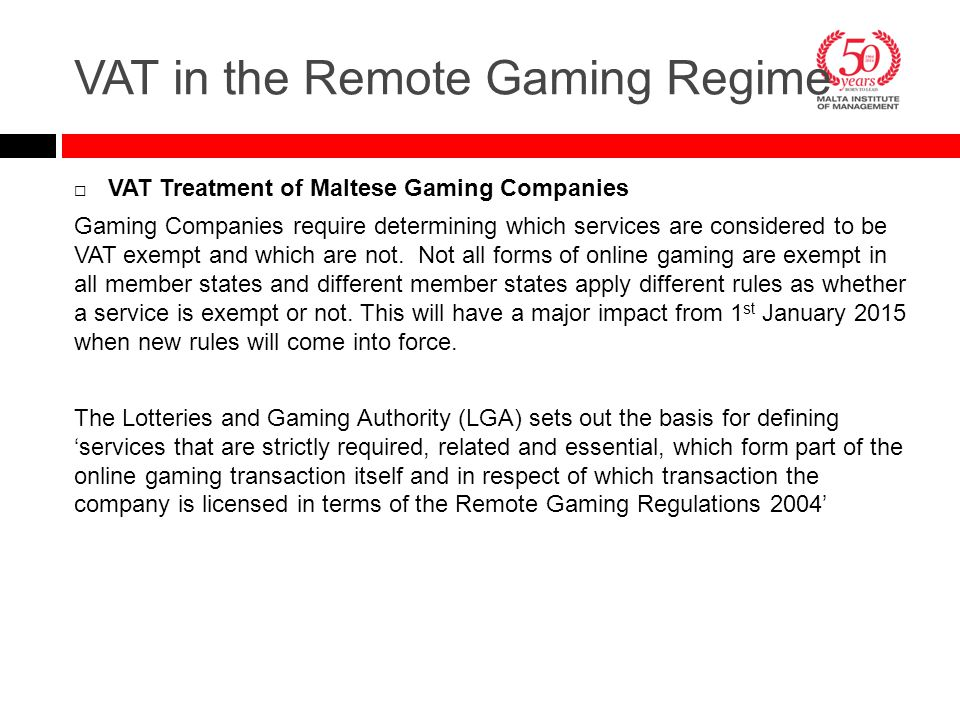  VAT Treatment of Maltese Gaming Companies Gaming Companies require determining which services are considered to be VAT exempt and which are not. Not