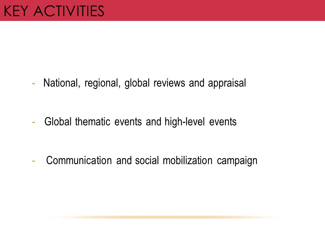 KEY ACTIVITIES - National, regional, global reviews and appraisal -Global thematic events and high-level events - Communication and social mobilizatio