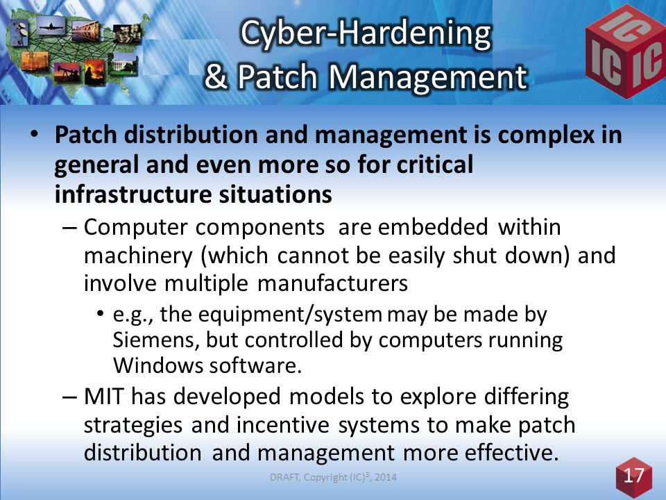 Patch distribution and management is complex in general and even more so for critical infrastructure situations – Computer components are embedded within machinery (which cannot be easily shut down) and involve multiple manufacturers e.g., the equipment/system may be made by Siemens, but controlled by computers running Windows software.