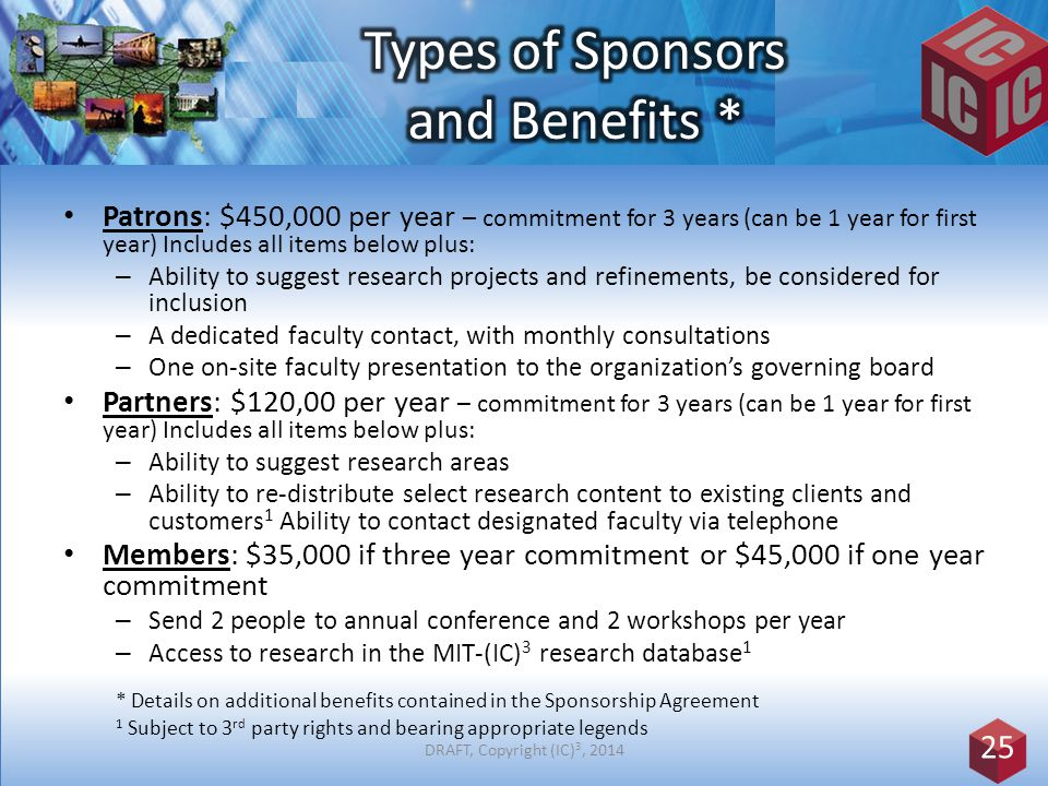 Patrons: $450,000 per year – commitment for 3 years (can be 1 year for first year) Includes all items below plus: – Ability to suggest research projects and refinements, be considered for inclusion – A dedicated faculty contact, with monthly consultations – One on-site faculty presentation to the organization's governing board Partners: $120,00 per year – commitment for 3 years (can be 1 year for first year) Includes all items below plus: – Ability to suggest research areas – Ability to re-distribute select research content to existing clients and customers 1 Ability to contact designated faculty via telephone Members: $35,000 if three year commitment or $45,000 if one year commitment – Send 2 people to annual conference and 2 workshops per year – Access to research in the MIT-(IC) 3 research database 1 * Details on additional benefits contained in the Sponsorship Agreement 1 Subject to 3 rd party rights and bearing appropriate legends 25 DRAFT, Copyright (IC) 3, 2014